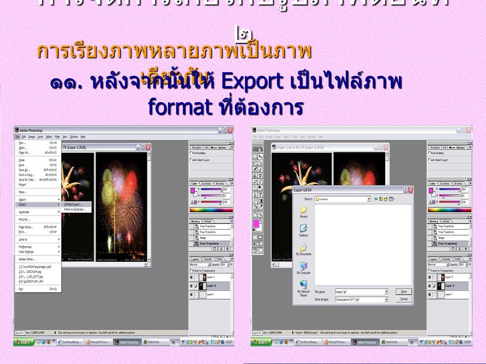 การจัดการเกี่ยวกับรูปภาพตอนที่ ๒ การเรียงภาพหลายภาพเป็นภาพ เดียวกัน ๑๑. หลังจากนั้นให้ Export เป็นไฟล์ภาพ format ที่ต้องการ