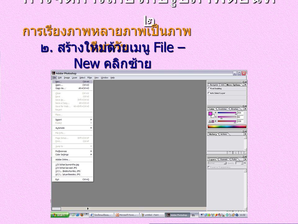 การจัดการเกี่ยวกับรูปภาพตอนที่ ๒ การเรียงภาพหลายภาพเป็นภาพ เดียวกัน ๒. สร้างใหม่ด้วยเมนู File – New คลิกซ้าย