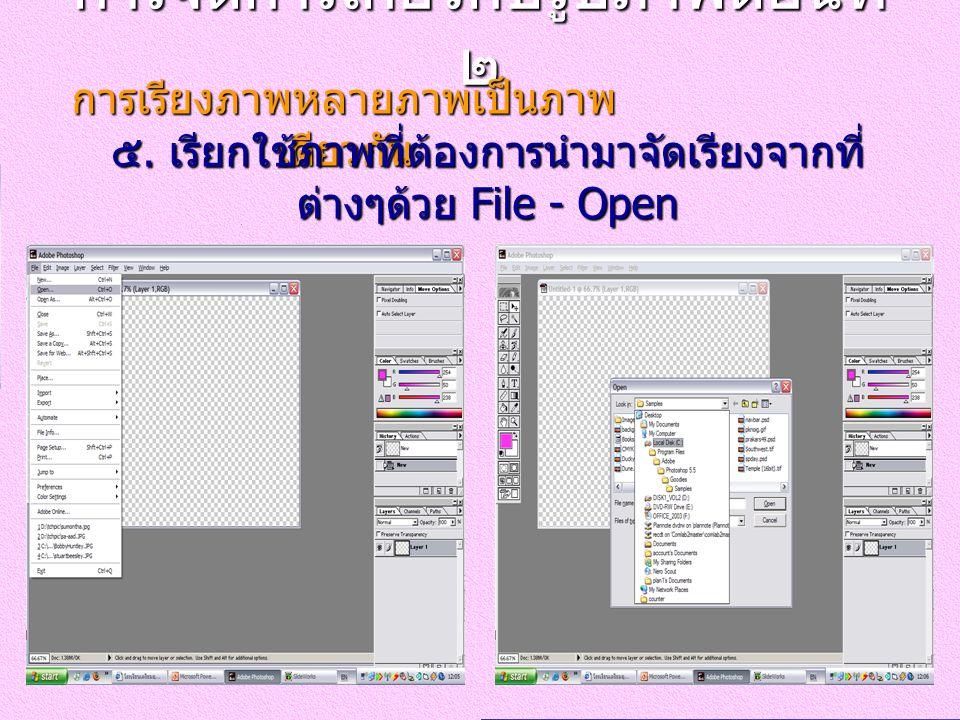 การจัดการเกี่ยวกับรูปภาพตอนที่ ๒ การเรียงภาพหลายภาพเป็นภาพ เดียวกัน ๕. เรียกใช้ภาพที่ต้องการนำมาจัดเรียงจากที่ ต่างๆด้วย File - Open