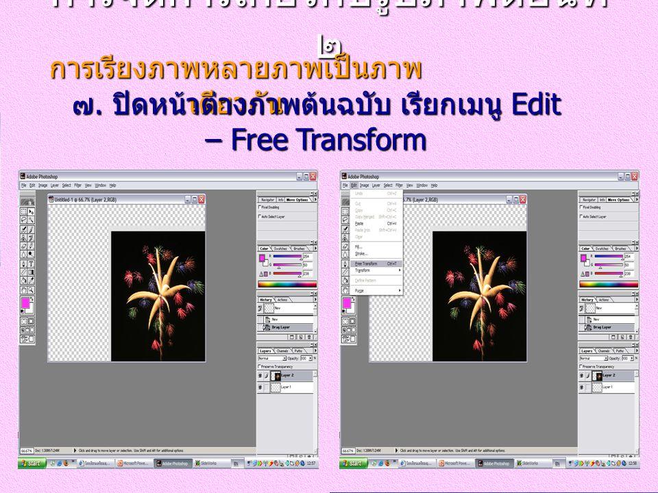 การจัดการเกี่ยวกับรูปภาพตอนที่ ๒ การเรียงภาพหลายภาพเป็นภาพ เดียวกัน ๗. ปิดหน้าต่างภาพต้นฉบับ เรียกเมนู Edit – Free Transform