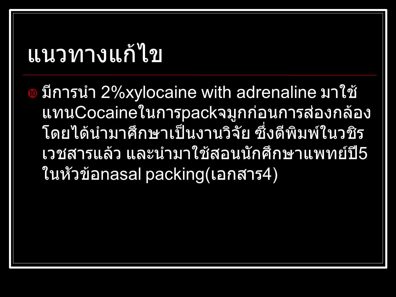 แนวทางแก้ไข  มีการนำ 2%xylocaine with adrenaline มาใช้ แทน Cocaine ในการ pack จมูกก่อนการส่องกล้อง โดยได้นำมาศึกษาเป็นงานวิจัย ซึ่งตีพิมพ์ในวชิร เวชสารแล้ว และนำมาใช้สอนนักศึกษาแพทย์ปี 5 ในหัวข้อ nasal packing( เอกสาร 4)