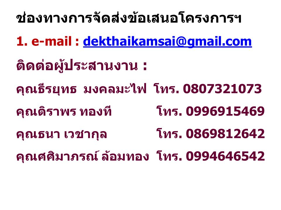 ช่องทางการจัดส่งข้อเสนอโครงการฯ 1. e-mail : dekthaikamsai@gmail.comdekthaikamsai@gmail.com ติดต่อผู้ประสานงาน : คุณธีรยุทธ มงคลมะไฟ โทร. 0807321073 คุ