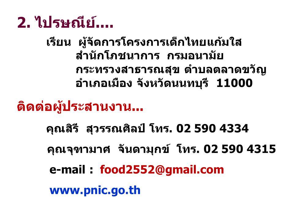 2. ไปรษณีย์.... เรียน ผู้จัดการโครงการเด็กไทยแก้มใส สำนักโภชนาการ กรมอนามัย กระทรวงสาธารณสุข ตำบลตลาดขวัญ อำเภอเมือง จังหวัดนนทบุรี 11000 ติดต่อผู้ประ