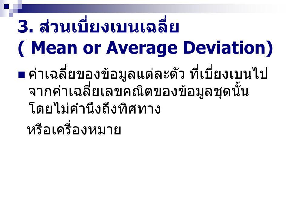 3. ส่วนเบี่ยงเบนเฉลี่ย ( Mean or Average Deviation) ค่าเฉลี่ยของข้อมูลแต่ละตัว ที่เบี่ยงเบนไป จากค่าเฉลี่ยเลขคณิตของข้อมูลชุดนั้น โดยไม่คำนึงถึงทิศทาง