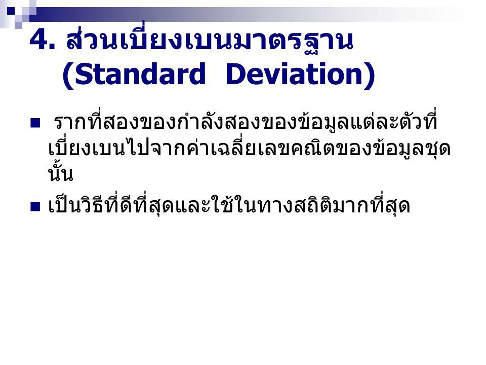 4. ส่วนเบี่ยงเบนมาตรฐาน (Standard Deviation) รากที่สองของกำลังสองของข้อมูลแต่ละตัวที่ เบี่ยงเบนไปจากค่าเฉลี่ยเลขคณิตของข้อมูลชุด นั้น เป็นวิธีที่ดีที่