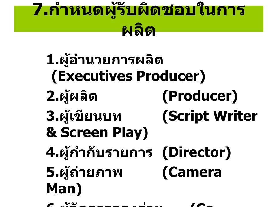 7. กำหนดผู้รับผิดชอบในการ ผลิต 1. ผู้อำนวยการผลิต (Executives Producer) 2. ผู้ผลิต (Producer) 3. ผู้เขียนบท (Script Writer & Screen Play) 4. ผู้กำกับร