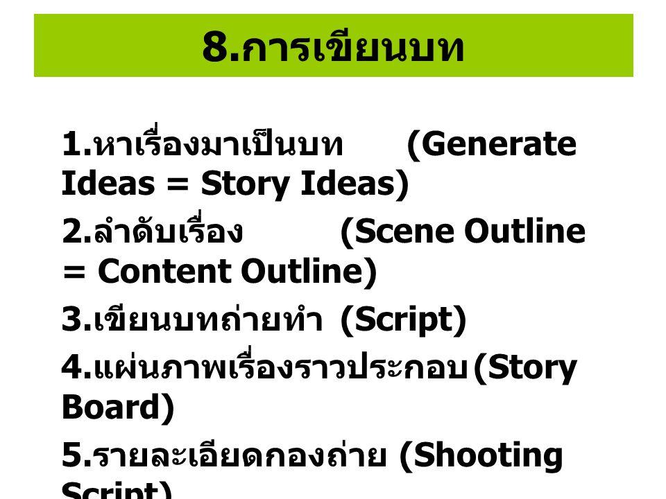 8. การเขียนบท 1. หาเรื่องมาเป็นบท (Generate Ideas = Story Ideas) 2. ลำดับเรื่อง (Scene Outline = Content Outline) 3. เขียนบทถ่ายทำ (Script) 4. แผ่นภาพ