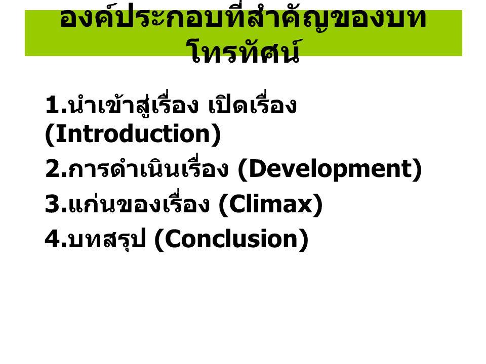 องค์ประกอบที่สำคัญของบท โทรทัศน์ 1. นำเข้าสู่เรื่อง เปิดเรื่อง (Introduction) 2. การดำเนินเรื่อง (Development) 3. แก่นของเรื่อง (Climax) 4. บทสรุป (Co