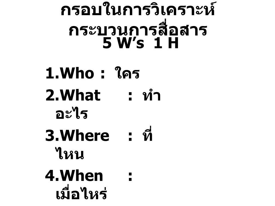 กรอบในการวิเคราะห์ กระบวนการสื่อสาร 5 W's 1 H 1.Who : ใคร 2.What : ทำ อะไร 3.Where : ที่ ไหน 4.When: เมื่อไหร่ 5.Why: ทำไม 1.How: อย่างไร