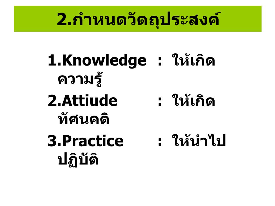 2. กำหนดวัตถุประสงค์ 1.Knowledge : ให้เกิด ความรู้ 2.Attiude : ให้เกิด ทัศนคติ 3.Practice : ให้นำไป ปฏิบัติ