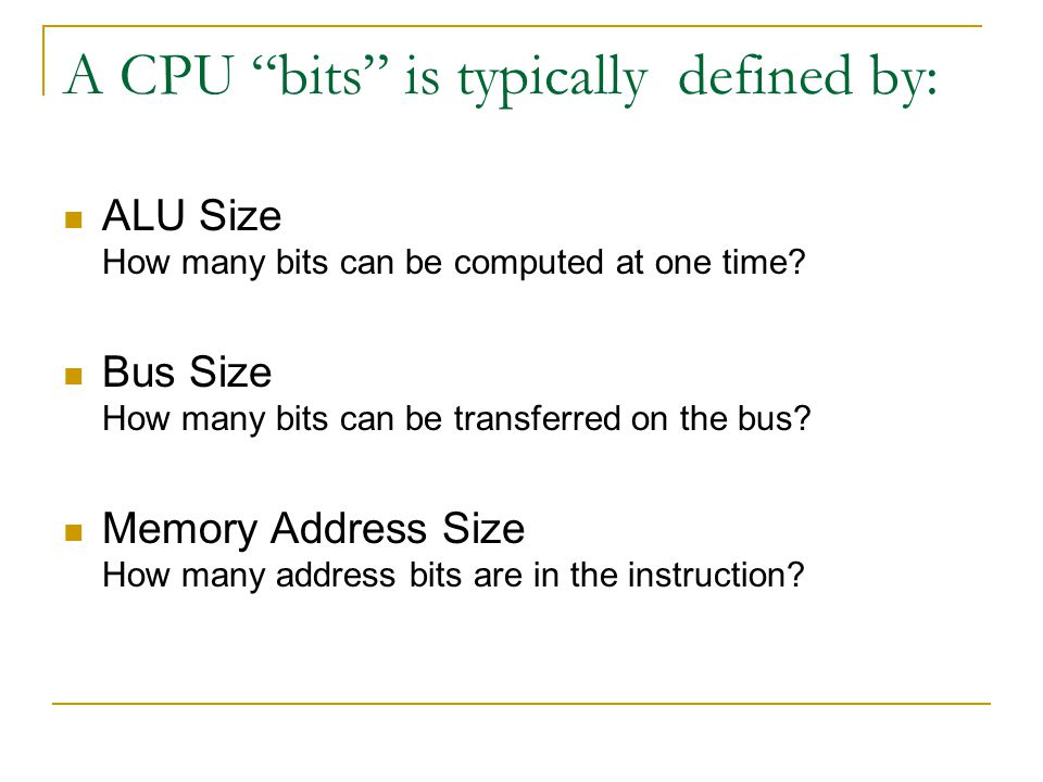 "A CPU ""bits"" is typically defined by: ALU Size How many bits can be computed at one time? Bus Size How many bits can be transferred on the bus? Memory"