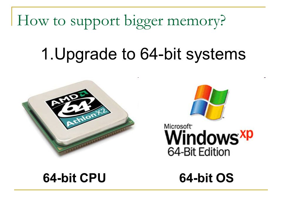 How to support bigger memory 1.Upgrade to 64-bit systems 64-bit OS64-bit CPU