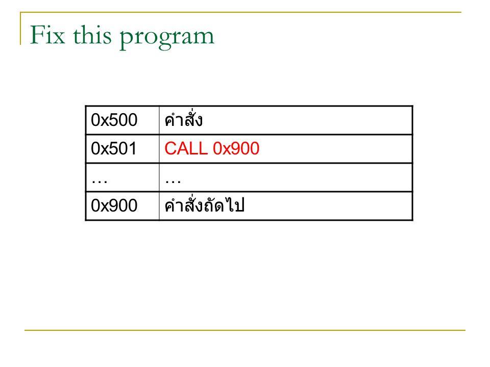 0x500 คำสั่ง 0x501CALL 0x900 …… 0x900 คำสั่งถัดไป Fix this program