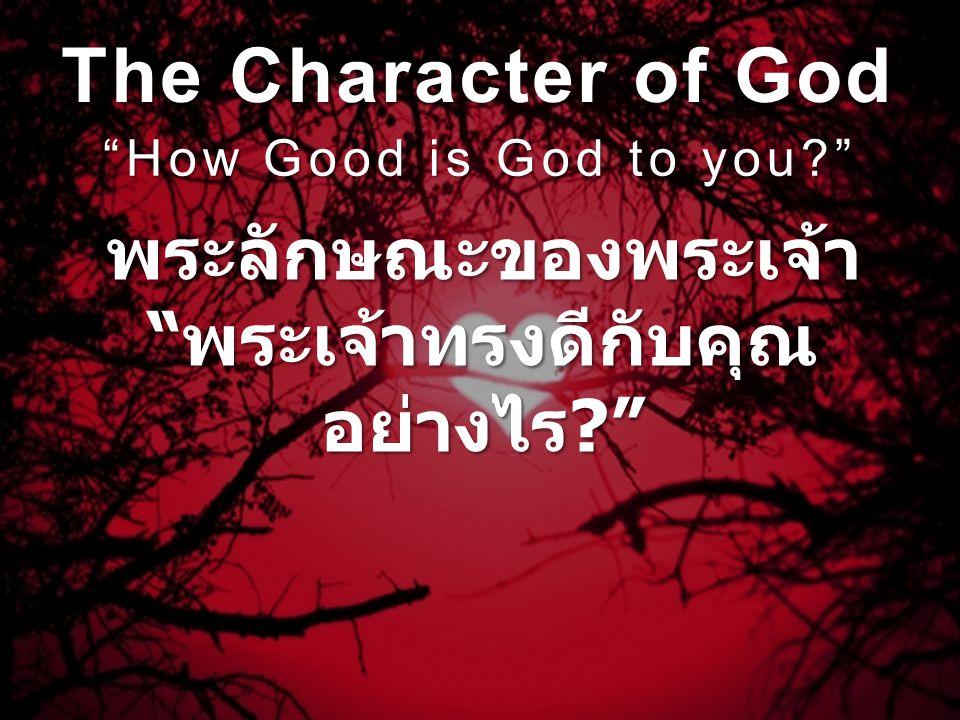 The Character of God How Good is God to you? พระลักษณะของพระเจ้า พระเจ้าทรงดีกับคุณ อย่างไร ?