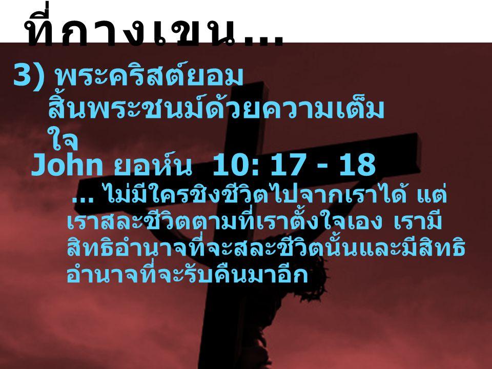 3) พระคริสต์ยอม สิ้นพระชนม์ด้วยความเต็ม ใจ John ยอห์น 10: 17 - 18 … ไม่  มีใครชิงชีวิตไปจากเราได้ แต่ เราสละชีวิตตามที่เราตั้ง  ใจเอง เรามี สิทธิ  อำนาจที่จะสละชีวิตนั้นและมีสิทธิ  อำนาจที่จะรับคืนมาอีก ที่กางเขน …