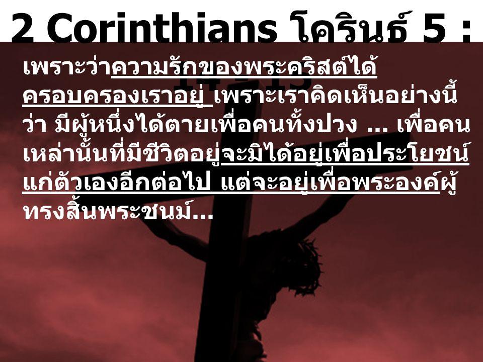 2 Corinthians โครินธ์ 5 : 14 - 15 เพราะว่าความรักของพระคริสต์ได้ ครอบครองเราอยู่ เพราะเราคิดเห็นอย่างนี้ ว่า มีผู้หนึ่งได้ตายเพื่อคนทั้งปวง...