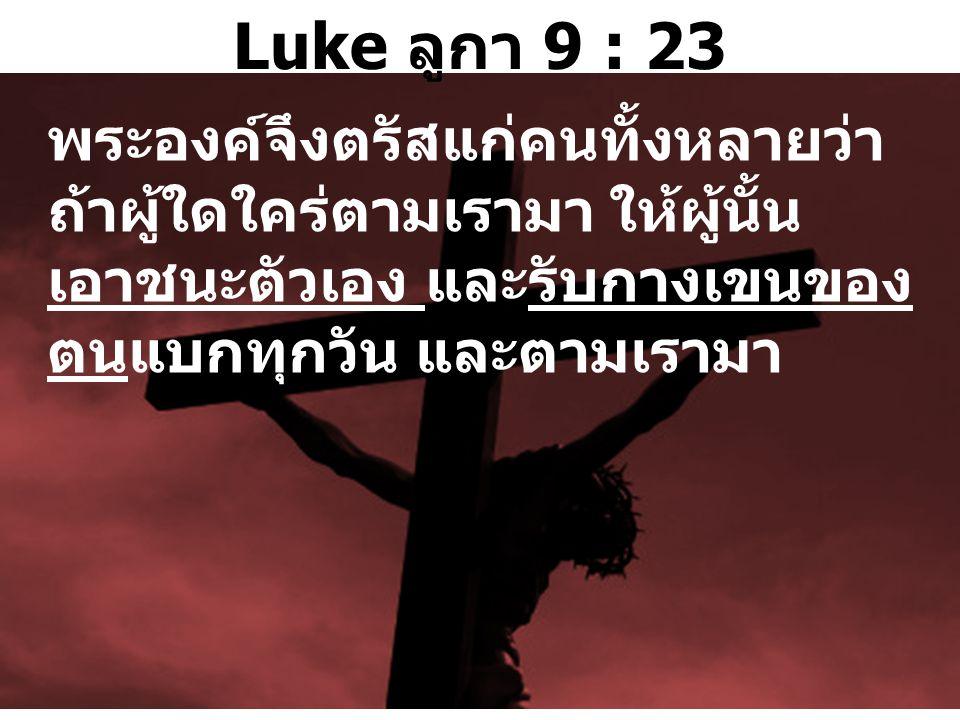 Luke ลูกา 9 : 23 พระองค์จึงตรัสแก่คนทั้งหลายว่า ถ้าผู้ใดใคร่ตามเรามา ให้ผู้นั้น เอาชนะตัวเอง และรับกางเขนของ ตนแบกทุกวัน และตามเรามา