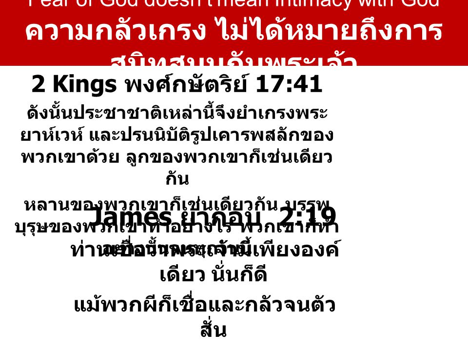 2 Kings พงศ์กษัตริย์ 17:41 ดัง  นั้นประ  ชา  ชาติเหล่า  นี้จึงยำ  เกรงพระ  ยาห์  เวห์ และปรน  นิ  บัติรูป  เคารพสลักของ พวก  เขาด้วย ลูกของพวก  เขาก็เช่น  เดียว  กัน หลานของพวก  เขาก็เช่น  เดียว  กัน บรรพ  บุรุษของพวก  เขาทำอย่าง  ไร พวก  เขาก็ทำ อย่าง  นั้นจนทุกวัน  นี้ James ยากอบ 2:19 ท่านเชื่อว่าพระ  เจ้ามีเพียงองค์ เดียว นั่นก็ดี แม้พวกผีก็เชื่อและกลัวจนตัว  สั่น Fear of God doesn't mean Intimacy with God ความกลัวเกรง ไม่ได้หมายถึงการ สนิทสนมกับพระเจ้า
