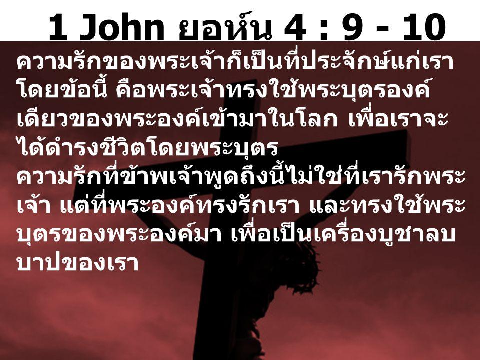 1 John ยอห์น 4 : 9 - 10 ความรักของพระ  เจ้าก็เป็นที่ประ  จักษ์แก่เรา โดยข้อนี้ คือพระ  เจ้าทรงใช้พระ  บุตรองค์ เดียวของพระ  องค์เข้า  มาในโลก เพื่อเราจะ ได้ดำรงชีวิตโดยพระ  บุตร ความรักที่ข้าพ  เจ้าพูด  ถึงนี้ไม่ใช่ที่เรารักพระ  เจ้า แต่ที่พระ  องค์ทรงรักเรา และทรงใช้พระ  บุตรของพระ  องค์มา เพื่อเป็นเครื่อง  บูชาลบ บาปของเรา