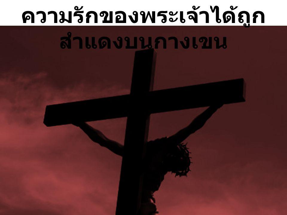 ที่กางเขน … 1) พระเยซูได้ให้ทั้งชีวิต John ยอห์น 15:13 ไม่มีผู้ใดที่มีความรักที่ยิ่งใหญ่กว่านี้ คือการที่ผู้ หนึ่งผู้ใดจะสละชีวิตของตนเพื่อมิตรสหายของตน Romans โรม 5: 6 - 8...