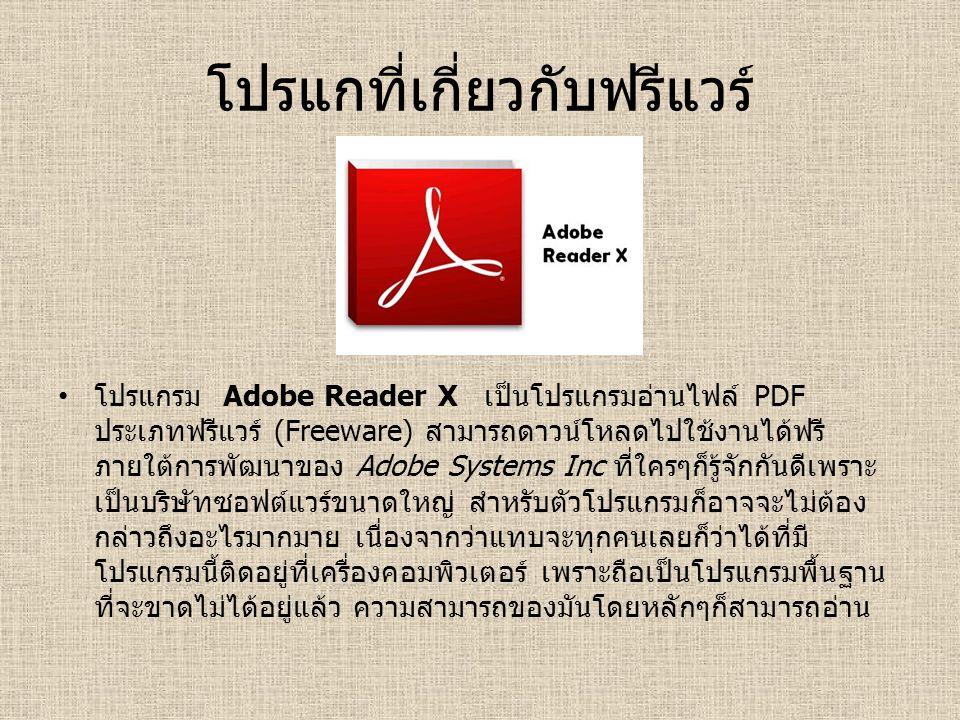โปรแกที่เกี่ยวกับฟรีแวร์ โปรแกรม Adobe Reader X เป็นโปรแกรมอ่านไฟล์ PDF ประเภทฟรีแวร์ (Freeware) สามารถดาวน์โหลดไปใช้งานได้ฟรี ภายใต้การพัฒนาของ Adobe Systems Inc ที่ใครๆก็รู้จักกันดีเพราะ เป็นบริษัทซอฟต์แวร์ขนาดใหญ่ สำหรับตัวโปรแกรมก็อาจจะไม่ต้อง กล่าวถึงอะไรมากมาย เนื่องจากว่าแทบจะทุกคนเลยก็ว่าได้ที่มี โปรแกรมนี้ติดอยู่ที่เครื่องคอมพิวเตอร์ เพราะถือเป็นโปรแกรมพื้นฐาน ที่จะขาดไม่ได้อยู่แล้ว ความสามารถของมันโดยหลักๆก็สามารถอ่าน