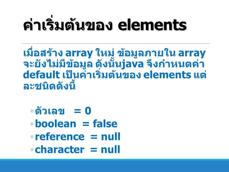 ค่าเริ่มต้นของ elements เมื่อสร้าง array ใหม่ ข้อมูลภายใน array จะยังไม่มีข้อมูล ดังนั้น java จึงกำหนดค่า default เป็นค่าเริ่มต้นของ elements แต่ ละชน