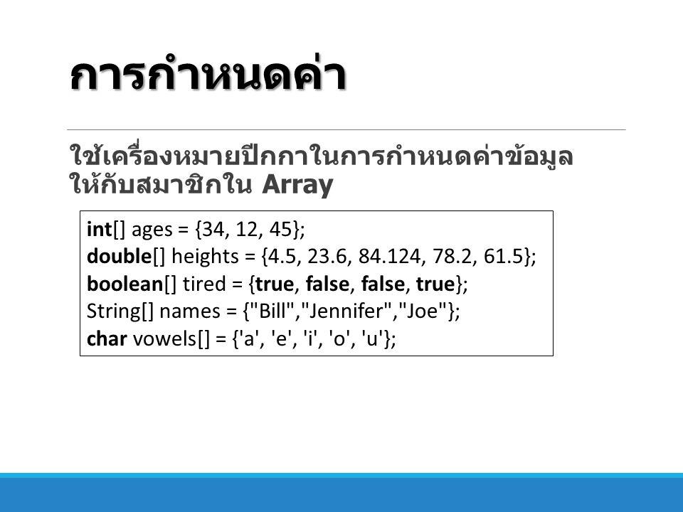 การกำหนดค่า ใช้เครื่องหมายปีกกาในการกำหนดค่าข้อมูล ให้กับสมาชิกใน Array int[] ages = {34, 12, 45}; double[] heights = {4.5, 23.6, 84.124, 78.2, 61.5};