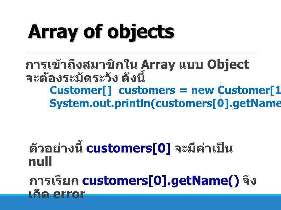 Array of objects การเข้าถึงสมาชิกใน Array แบบ Object จะต้องระมัดระวัง ดังนี้ ตัวอย่างนี้ customers[0] จะมีค่าเป็น null การเรียก customers[0].getName()