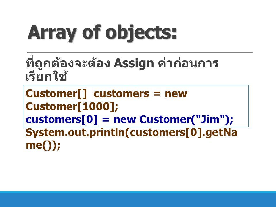 Array of objects: ที่ถูกต้องจะต้อง Assign ค่าก่อนการ เรียกใช้ Customer[] customers = new Customer[1000]; customers[0] = new Customer(