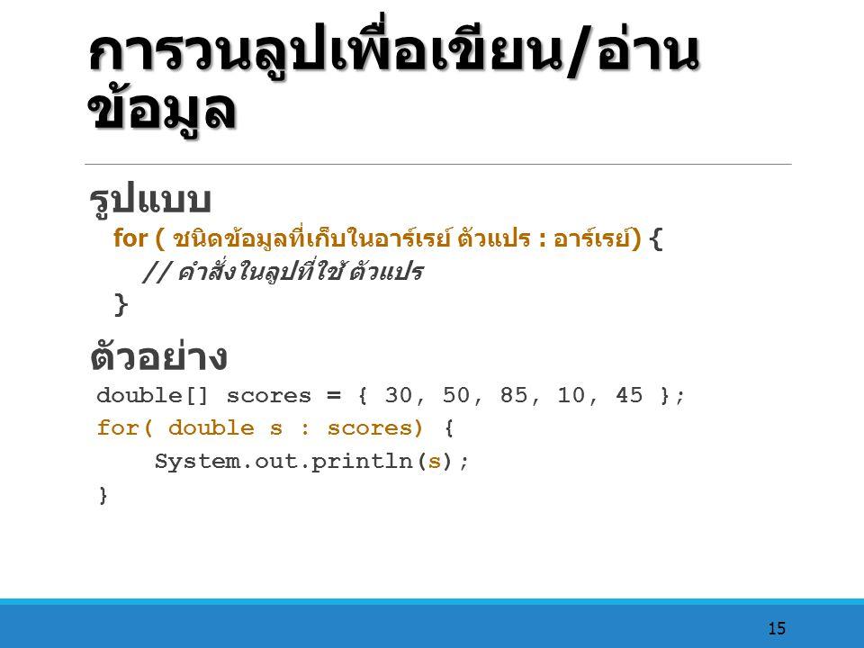 15 การวนลูปเพื่อเขียน / อ่าน ข้อมูล รูปแบบ for ( ชนิดข้อมูลที่เก็บในอาร์เรย์ ตัวแปร : อาร์เรย์ ) { // คำสั่งในลูปที่ใช้ ตัวแปร } ตัวอย่าง double[] sco