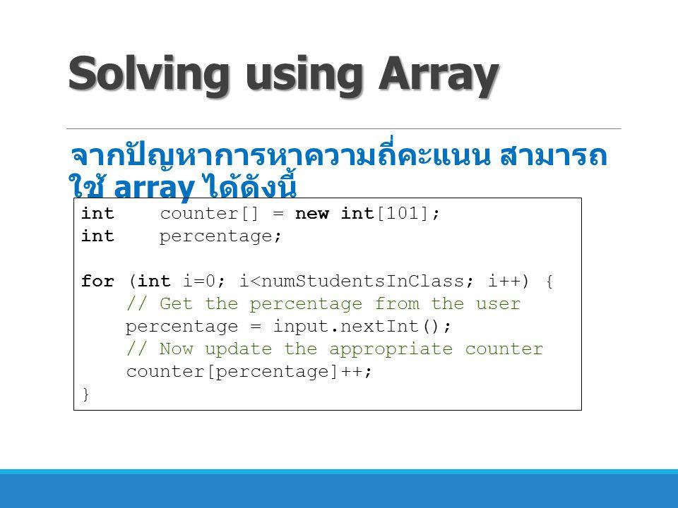 Solving using Array จากปัญหาการหาความถี่คะแนน สามารถ ใช้ array ได้ดังนี้ int counter[] = new int[101]; int percentage; for (int i=0; i<numStudentsInCl