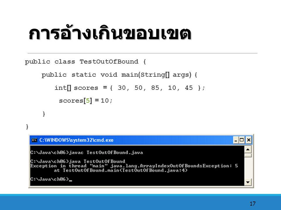 17 การอ้างเกินขอบเขต public class TestOutOfBound { public static void main(String[] args) { int[] scores = { 30, 50, 85, 10, 45 }; scores[5] = 10; }