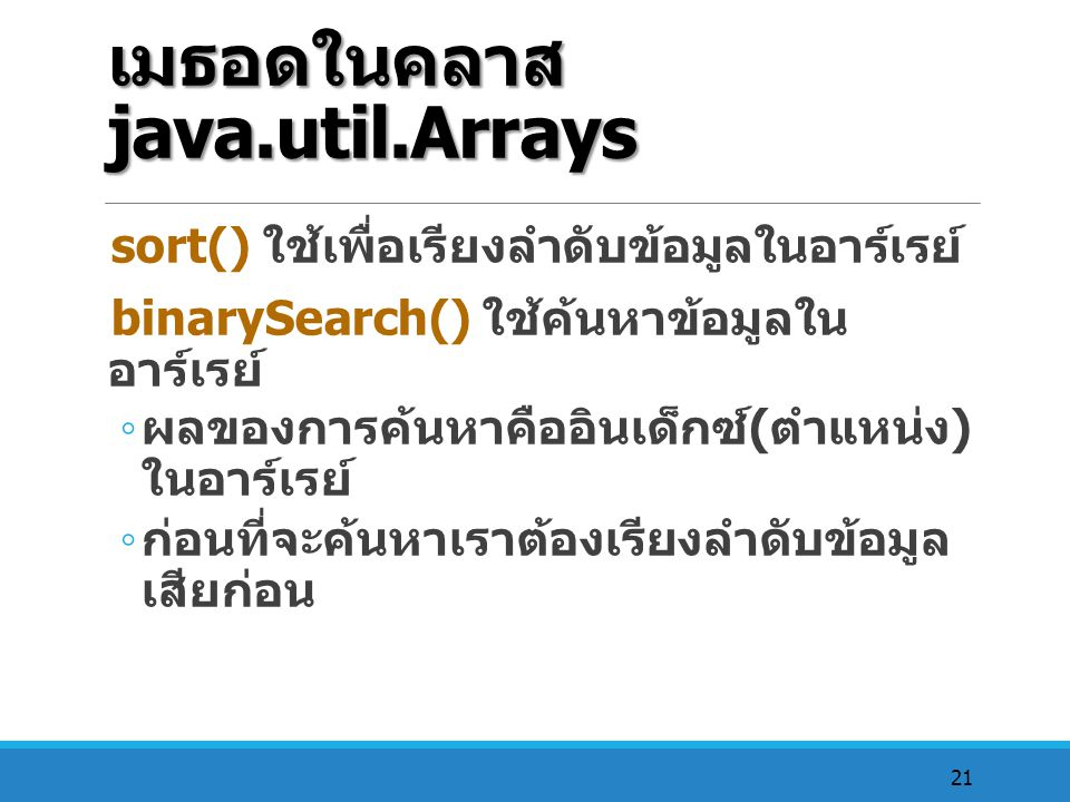 21 เมธอดในคลาส java.util.Arrays sort() ใช้เพื่อเรียงลำดับข้อมูลในอาร์เรย์ binarySearch() ใช้ค้นหาข้อมูลใน อาร์เรย์ ◦ ผลของการค้นหาคืออินเด็กซ์ ( ตำแหน