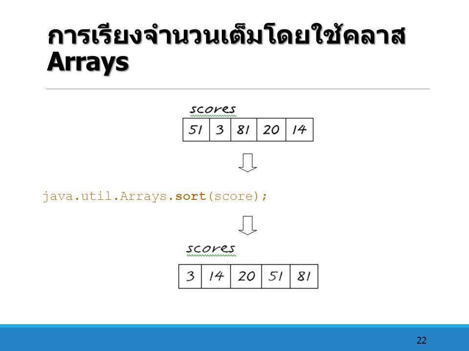 22 การเรียงจำนวนเต็มโดยใช้คลาส Arrays java.util.Arrays.sort(score);