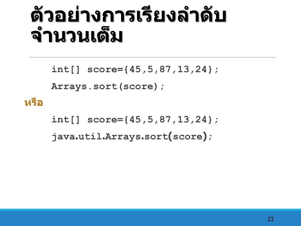 23 ตัวอย่างการเรียงลำดับ จำนวนเต็ม int[] score={45,5,87,13,24}; Arrays.sort(score); หรือ int[] score={45,5,87,13,24}; java.util.Arrays.sort(score);