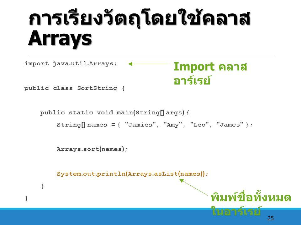 25 การเรียงวัตถุโดยใช้คลาส Arrays import java.util.Arrays; public class SortString { public static void main(String[] args) { String[] names = {