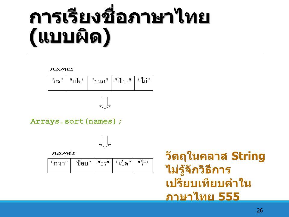 26 การเรียงชื่อภาษาไทย ( แบบผิด ) Arrays.sort(names); วัตถุในคลาส String ไม่รู้จักวิธีการ เปรียบเทียบคำใน ภาษาไทย 555