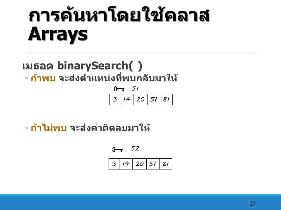 27 การค้นหาโดยใช้คลาส Arrays เมธอด binarySearch( ) ◦ ถ้าพบ จะส่งตำแหน่งที่พบกลับมาให้ ◦ ถ้าไม่พบ จะส่งค่าติดลบมาให้