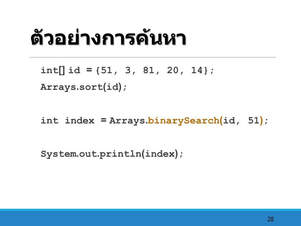 28 ตัวอย่างการค้นหา int[] id = {51, 3, 81, 20, 14}; Arrays.sort(id); int index = Arrays.binarySearch(id, 51); System.out.println(index);