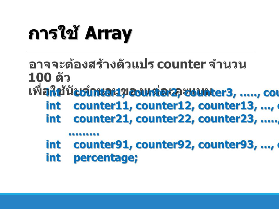 Size of Array เราสามารถทราบขนาดของ array ด้วยการ เรียกใช้ ตัวแปร length ตัวแปร length ของ array ไม่สามารถเปลี่ยน ค่าได้ double[] heights = {4.5, 23.6, 84.124, 78.2, 61.5}; String[] names = { Bill , Jennifer , Joe }; System.out.println(heights.length); // prints 5 System.out.println(names.length); // prints 3 names[1] = null; // erases Jennifer System.out.println(names.length); // still prints 3