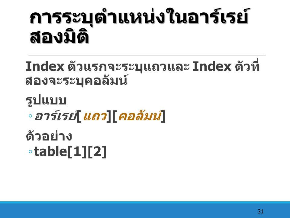 31 การระบุตำแหน่งในอาร์เรย์ สองมิติ Index ตัวแรกจะระบุแถวและ Index ตัวที่ สองจะระบุคอลัมน์ รูปแบบ ◦ อาร์เรย์ [ แถว ][ คอลัมน์ ] ตัวอย่าง ◦ table[1][2]