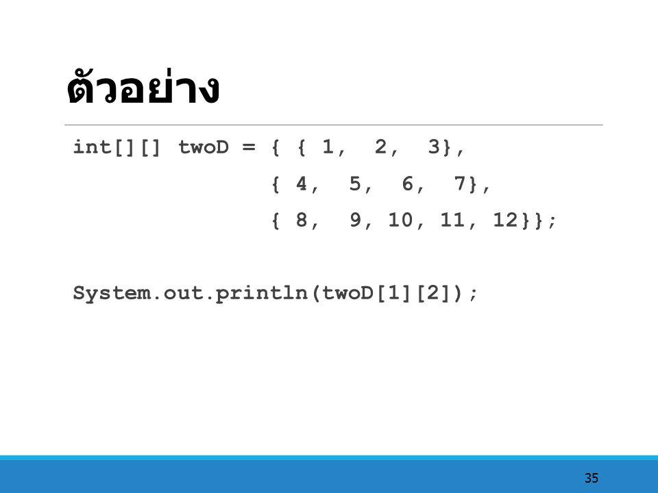 35 ตัวอย่าง int[][] twoD = { { 1, 2, 3}, { 4, 5, 6, 7}, { 8, 9, 10, 11, 12}}; System.out.println(twoD[1][2]);