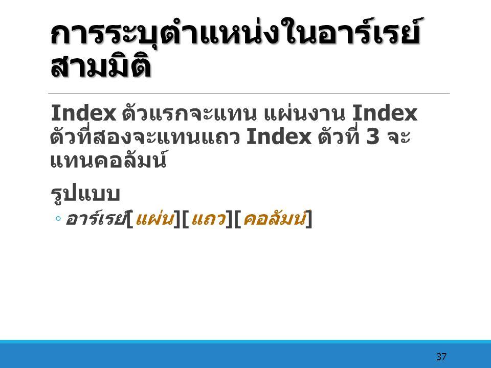 37 การระบุตำแหน่งในอาร์เรย์ สามมิติ Index ตัวแรกจะแทน แผ่นงาน Index ตัวที่สองจะแทนแถว Index ตัวที่ 3 จะ แทนคอลัมน์ รูปแบบ ◦ อาร์เรย์ [ แผ่น ][ แถว ][