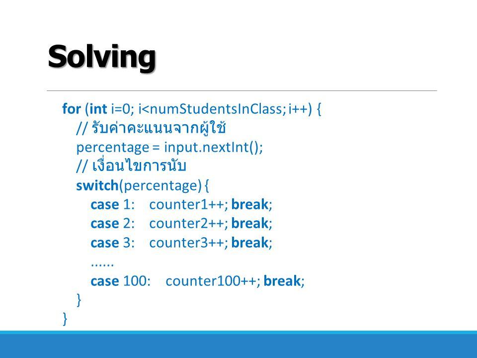 Solving for (int i=0; i<numStudentsInClass; i++) { // รับค่าคะแนนจากผู้ใช้ percentage = input.nextInt(); // เงื่อนไขการนับ switch(percentage) { case 1