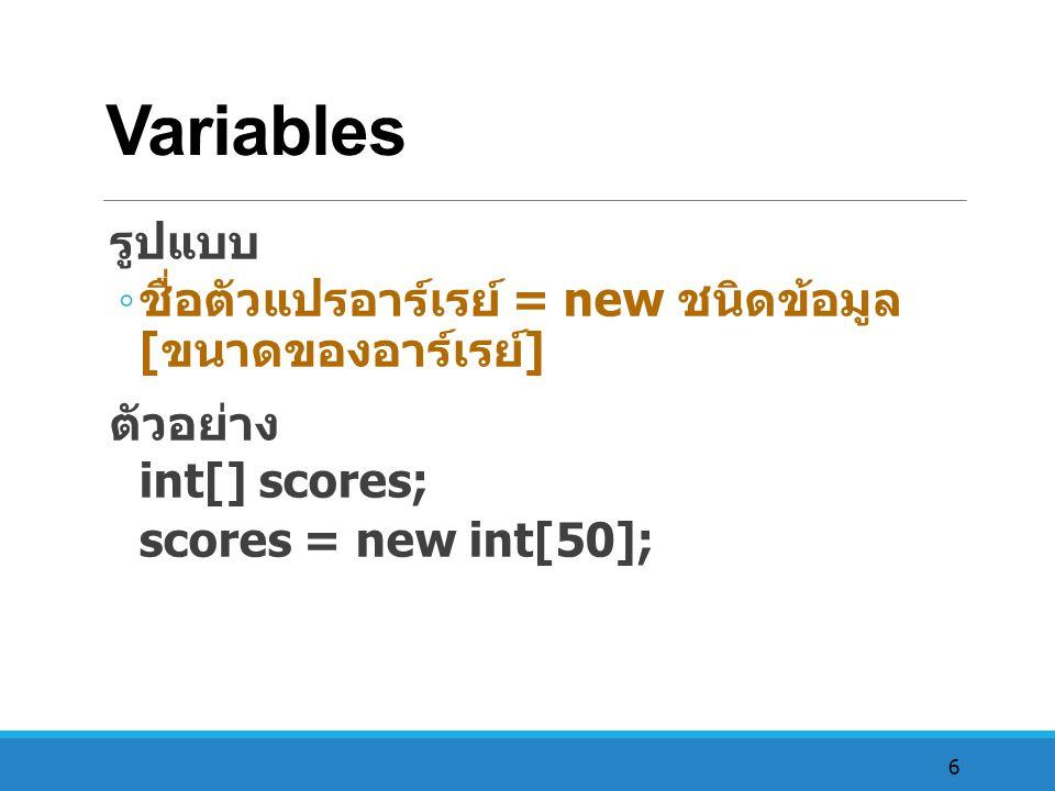 6 Variables รูปแบบ ◦ ชื่อตัวแปรอาร์เรย์ = new ชนิดข้อมูล [ ขนาดของอาร์เรย์ ] ตัวอย่าง int[] scores; scores = new int[50];