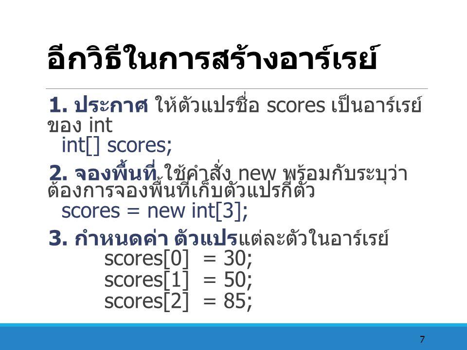 7 อีกวิธีในการสร้างอาร์เรย์ 1. ประกาศ ให้ตัวแปรชื่อ scores เป็นอาร์เรย์ ของ int int[] scores; 2. จองพื้นที่ ใช้คำสั่ง new พร้อมกับระบุว่า ต้องการจองพื