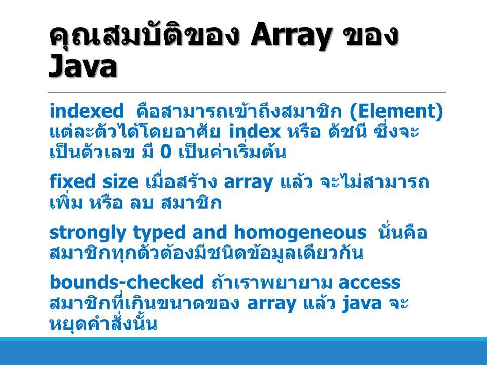 คุณสมบัติของ Array ของ Java indexed คือสามารถเข้าถึงสมาชิก (Element) แต่ละตัวได้โดยอาศัย index หรือ ดัชนี ซึ่งจะ เป็นตัวเลข มี 0 เป็นค่าเริ่มต้น fixed