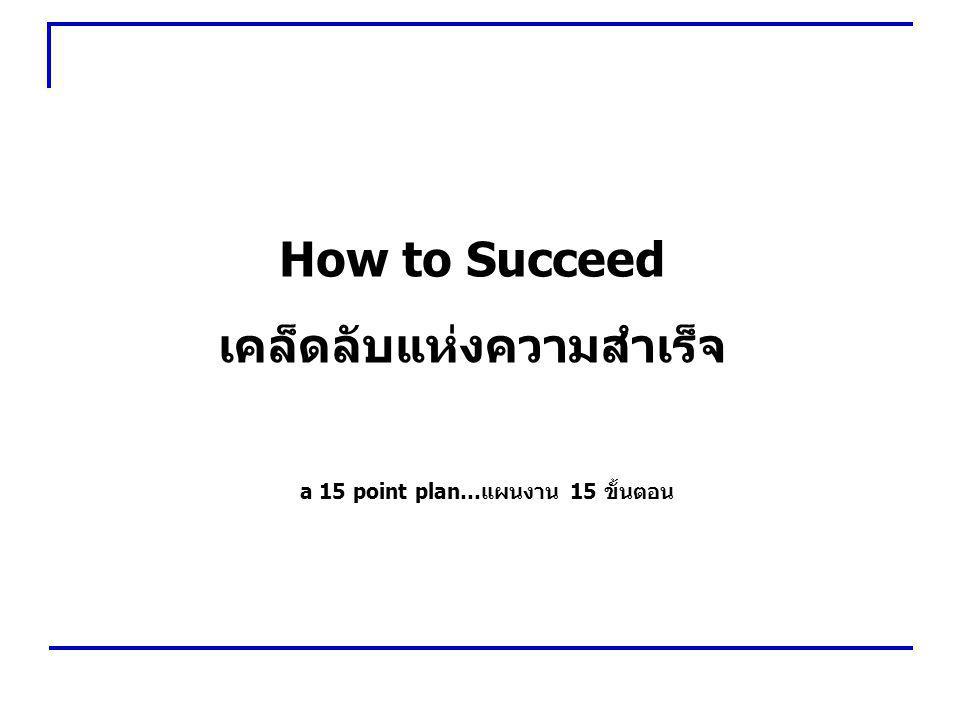 How to Succeed เคล็ดลับแห่งความสำเร็จ a 15 point plan…แผนงาน 15 ขั้นตอน