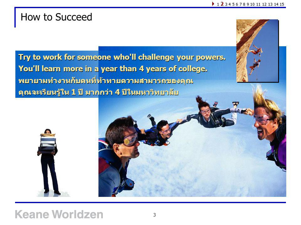 3 How to Succeed Try to work for someone who'll challenge your powers. You'll learn more in a year than 4 years of college. พยายามทำงานกับคนที่ท้าทายค