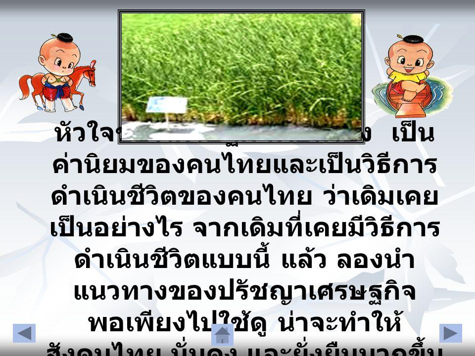 หัวใจของเศรษฐกิจพอเพียง เป็น ค่านิยมของคนไทยและเป็นวิธีการ ดำเนินชีวิตของคนไทย ว่าเดิมเคย เป็นอย่างไร จากเดิมที่เคยมีวิธีการ ดำเนินชีวิตแบบนี้ แล้ว ลอ